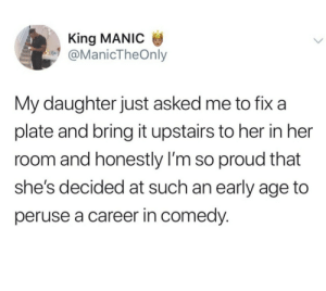 Cherish the funny ones: King MANIC  @ManicTheOnly  My daughter just asked me to fix a  plate and bring it upstairs to her in her  room and honestly I'm so proud that  she's decided at such an early age to  peruse a career in comedy. Cherish the funny ones
