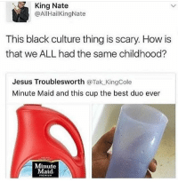 Bitch, Dad, and Jesus: King Nate  @AllHailKingNate  This black culture thing is scary How is  that we ALL had the same childhood?  Jesus Trouble sworth  @Tak KingCole  Minute Maid and this cup the best duo ever  Minute  Maid Bitch my dad had that cup...in Jamaica