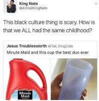 Blackpeopletwitter, Jesus, and Minute Maid: King Nate  @AllHailKingNate  This black culture thing is scary. How is  that we ALL had the same childhood?  Jesus Troublesworth @Tak_KingCole  Minute Maid and this cup the best duo ever  Minute  Maid  PREMIUM <p>Ain't nothing wrong if it was the best childhood (via /r/BlackPeopleTwitter)</p>