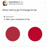 Birthday, Memes, and Girl: King Nathan, 11  @RodriguezDaGod  When l tell my girl i'll change for her  M. @owaahh  In 1999, Japan redesigned its flag. Follow @pubity if it's your birthday this year 😂😂