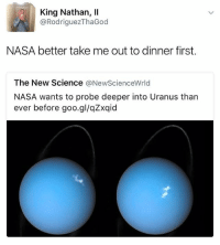 Funny, Nasa, and Wine: King Nathan, Il  @Rodriguez ThaGod  NASA better take me out to dinner first.  The New Science  New ScienceWrld  NASA wants to probe deeper into Uranus than  ever before goo.gl/qZxqid A glass of wine at the very least.
