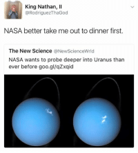 Nasa, Science, and Uranus: King Nathan, Il  @RodriguezThaGod  NASA better take me out to dinner first.  The New Science  ONewScienceWrld  NASA wants to probe deeper into Uranus than  ever before goo.gl/qZxqid