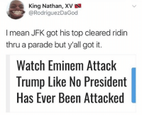 Too soon.: King Nathan, XV  @RodriguezDaGod  I mean JFK got his top cleared ridin  thru a parade but y'all got it.  Watch Eminem Attack  Trump Like No President  Has Ever Been Attacked Too soon.