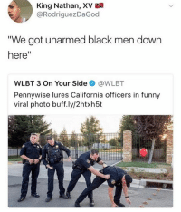 "These comments are about to be a field day lmao 👉Follow me @no_chillbruh for more: King Nathan, XV  @RodriguezDaGod  We got unarmed black men down  here""  WLBT 3 On Your Side@WLBT  Pennywise lures California officers in funny  viral photo buff.ly/2htxh5t These comments are about to be a field day lmao 👉Follow me @no_chillbruh for more"