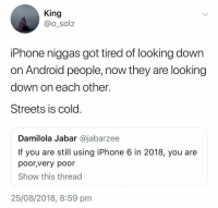 Android, Iphone, and Streets: King  @o_solz  iPhone niggas got tired of looking down  on Android people, now they are looking  down on each other  Streets is cold  Damilola Jabar @jabarzee  If you are st using iPhone 6 in 2018, you are  poor,very poor  Show this thread  25/08/2018, 8:59 pm It be ya own niggas 😂