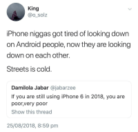 Android, Blackpeopletwitter, and Iphone: King  @o_solz  iPhone niggas got tired of looking dowrn  on Android people, now they are looking  down on each other.  Streets is cold  Damilola Jabar @jabarzee  If you are still using iPhone 6 in 2018, you are  poor,very poor  Show this thread  25/08/2018, 8:59 pm it be ya own (via /r/BlackPeopleTwitter)