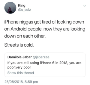 Android, Dank, and Iphone: King  @o_solz  iPhone niggas got tired of looking dowrn  on Android people, now they are looking  down on each other.  Streets is cold  Damilola Jabar @jabarzee  If you are still using iPhone 6 in 2018, you are  poor,very poor  Show this thread  25/08/2018, 8:59 pm it be ya own by TheFreshPrinse MORE MEMES