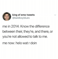 Emo, Lol, and Wat: king of emo tweets  @baldboyblues  me in 2014: Know the difference  between their, they're, and there, or  you're not allowed to talk to me.  me now: helo wat r doin this is joe lol