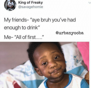 "15 Great First Of All Memes Trend - Becoming Instafamous: King of Freaky  @savagehomie  My friends- ""aye bruh you've had  enough to drink""  @urbanvooba 15 Great First Of All Memes Trend - Becoming Instafamous"