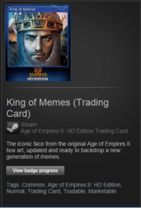 got this today: King of Memes  PIRES  HD EDITION  King of Memes (Trading  Card)  o Steam  Age of Empires  ll: HD Edition Trading Card  The iconic face from the original Empires ll  updated and ready to backdrop a new  generation of memes.  View badge progress  Tags: Common, Age of Empires ll: HD Edition  Normal, Trading Card, Tradable, Marketable got this today