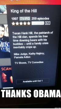 That president ain't right, I'll tell you hwat.: King of the Hill  1997 TV-PG 259 episodes  LUHER HD  Texan Hank Hill, the patriarch of  the Hill clan, spends his free  time downing beers with his  buddies until a family crisis  inevitably crops up  Mike Judge, Kathy Najimy,  Pamela Adlon  TV shows, TV Comedies  SCAN  Available until Oct 1  THANKS OBAMA  made on inngur That president ain't right, I'll tell you hwat.