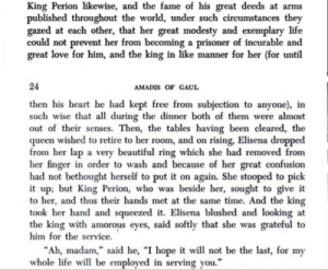 "This is *actual* M'lady-literature – from Amadis of Gaul, one of the most popular works of 'chivalry romance', widely read as early as the 14th century (and also one of the works Cervantes parodied with Don Quijote): King Perion likewise, and the fame of his great deeds at arms  published throughout the world, under such circumstances they  gazed at each other, that her great modesty and exemplary life  could not prevent her from becoming a prisoner of incurable and  great love for him, and the king in like manner for her (for until  24  AMADIS OF GAUL  then his heart he had kept free from subjection to anyone), in  such wise that all during the dinner both of them were almost  out of their senses. Then, the tables having been cleared, the  queen wished to retire to her room, and on rising, Elisena dropped  from her lap a very beautiful ring which she had removed from  her finger in order to wash and because of her great confusion  had not bethought herself to put it on again. She stooped to pick  it up; but King Perion, who was beside her, sought to give it  to her, and thus their hands met at the same time. And the king  took her hand and squeezed it. Elisena blushed and looking at  the king with amorous eyes, said softly that she was grateful to  him for the service.  ""Ah, madam,"" said he, ""I hope it will not be the last, for my  whole life will be employed in serving you."" This is *actual* M'lady-literature – from Amadis of Gaul, one of the most popular works of 'chivalry romance', widely read as early as the 14th century (and also one of the works Cervantes parodied with Don Quijote)"