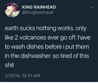 """Memes, Shit, and Earth: KING RAINHEAD  @KingRainhead  earth sucks nothing works. only  like 2 volcanoes ever go off. have  to wash dishes before i put them  in the dishwasher. so tired of this  shit  5/31/14, 12:51 AM <p>Let&rsquo;s get a new planet already via /r/memes <a href=""""https://ift.tt/2GUoJDy"""">https://ift.tt/2GUoJDy</a></p>"""