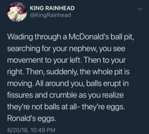 "memewhore:""Ronald's eggs."" just might be the scariest sentence I have ever read.: KING RAINHEAD  @KingRainhead  Wading through a McDonald's ball pit,  searching for your nephew, you see  movement to your left. Then to your  right. Then, suddenly, the whole pit is  moving. All around you, balls erupt in  fissures and crumble as vou realize  they're not balls at all- they're eggs  Ronald's eggs.  6/20/18, 10:49 PM memewhore:""Ronald's eggs."" just might be the scariest sentence I have ever read."