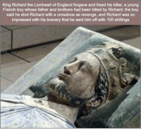 111 Great Pics And Memes to Improve Your Mood: King Richard the Lionheart of England forgave and freed his killer, a young  French boy whose father and brothers had been killed by Richard; the boy  said he shot Richard with a crossbow as revenge, and Richard was so  impressed with his bravery that he sent him off with 100 shillings 111 Great Pics And Memes to Improve Your Mood