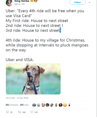 "Uber, Free, and House: King Simba  @Don_TEE  Follow  Uber: ""Every 4th ride will be free when you  use Visa Card""  My First ride: House to next street  2nd ride: House to next street l  3rd ride: House to next street  4th ride: House to my village for Christma:s,  while stopping at intervals to pluck mangoes  on the way  Uber and VISA  10:13 AM - 10 Dec 2018  561 Retweets 545 Lik Terms Still Apply"
