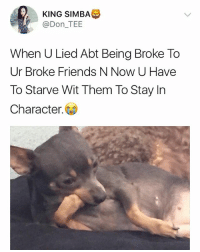 Being Broke, Friends, and Memes: KING SIMBA  @Don_TEE  When U Lied Abt Being Broke To  Ur Broke Friends N Now U Have  To Starve Wit Them To Stay In  Character. 😭😂😂😂 Tag those that do this⬇️⬇️⬇️ . . krakstv