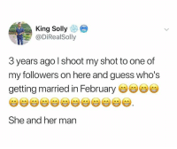 Guess, Hood, and Her: King Sollye  @DİRealSolly  3 years ago l shoot my shot to one of  my followers on here and guess who's  getting married in February  She and her man Congrats..🤦‍♂️😅
