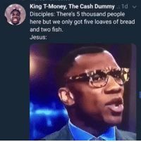Jesus, Lmao, and Memes: King T-Money, The Cash Dummy .. 1d  Disciples: There's 5 thousand people  here but we only got five loaves of bread  and two fish.  Jesus: Aint no problem lord 💀 memes lmao !!!