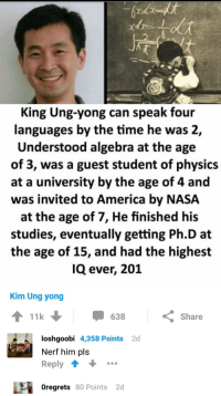 "America, Memes, and Nasa: King Ung-yong can speak four  languages by the time he was 2,  Understood algebra at the age  of 3, was a guest student of physics  at a university by the age of 4 and  was invited to America by NASA  at the age of 7, He finished his  studies, eventually getting Ph.D at  the age of 15, and had the highest  IQ ever, 201  Kim Ung yong  11k  638  Share  2d  loshgoobi 4,358 Points  Nerf him pls  Reply  oregrets 80 Points 2d <p>Nerf or nothing via /r/memes <a href=""http://ift.tt/2ARRDSa"">http://ift.tt/2ARRDSa</a></p>"