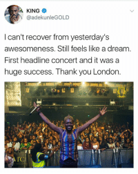 A Dream, Memes, and Thank You: KING  V @adekunleGOLD  I can't recover from yesterday's  awesomeness. Still feels like a dream.  First headline concert and it was a  huge success. Thank you London. GOLD 🌟