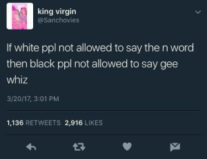 Gee whiz: king virgin  @Sanchovies  If white ppl not allowed to say the n word  then black ppl not allowed to say gee  whiz  3/20/17, 3:01 PM  1,136 RETWEETS 2,916 LIKES Gee whiz