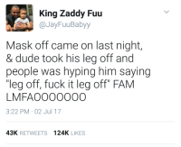 "Dude, Fam, and Fuck: King Zaddy Fuu  @JayFuuBabyy  Mask off came on last night,  & dude took his leg off and  people was hyping him saying  ""leg off, fuck it leg off FAM  LMFAO00000O  3:22 PM 02 Jul 17  43K RETWEETS 124K LIKES Bottom off, thats a disability. Hit the gas boostin my adrenaline."