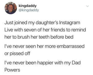 The joys of technology: kingdaddy  @kingdaddy  Just joined my daughter's Instagram  Live with seven of her friends to remind  her to brush her teeth before bed  I've never seen her more embarrassed  or pissed off  I've never been happier with my Dad  Powers The joys of technology