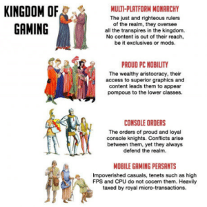 Im a gamer because I play clash of clans: KINGDOM OF  GAMING  MULTI-PLATFORM MONARCHY  The just and righteous rulers  of the realm, they oversee  all the transpires in the kingdom.  No content is out of their reach  be it exclusives or mods.  PROUD PC NOBILITY  The wealthy aristocracy, their  access to superior graphics and  content leads them to appear  pompous to the lower classes.  CONSOLE ORDERS  The orders of proud and loyal  console knights. Conflicts arise  between them, yet they always  defend the realm.  MOBILE GAMING PEASANTS  Impoverished casuals, tenets such as high  FPS and CPU do not cocern them. Heavily  taxed by royal micro-transactions. Im a gamer because I play clash of clans
