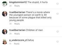 """<p><a href=""""http://memehumor.tumblr.com/post/155470330338/ever-heard-of-the-onion"""" class=""""tumblr_blog"""">memehumor</a>:</p>  <blockquote><p>Ever heard of 'The Onion'?</p></blockquote>: kingdominion12 The stupid, it hurts  3h Reply  truelibertarian There's a movie where  the youngest person on earth is 30  because of some plague that killed only  young people  3h Reply  truelibertarian Children of men  3h Reply  p underscore d Dafuq  h Reply <p><a href=""""http://memehumor.tumblr.com/post/155470330338/ever-heard-of-the-onion"""" class=""""tumblr_blog"""">memehumor</a>:</p>  <blockquote><p>Ever heard of 'The Onion'?</p></blockquote>"""