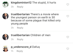 memehumor:  Ever heard of 'The Onion'?: kingdominion12 The stupid, it hurts  3h Reply  truelibertarian There's a movie where  the youngest person on earth is 30  because of some plague that killed only  oung people  3h Reply  truelibertarian Children of men  3h Reply  p underscore d Dafuq  h Reply memehumor:  Ever heard of 'The Onion'?