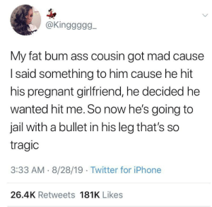 This is good karma: @Kinggggg  My fat bum ass cousin got mad cause  Isaid something to him cause he hit  his pregnant girlfriend, he decided he  wanted hit me. So now he's going to  jail with a bullet in his leg that's so  tragic  3:33 AM 8/28/19 Twitter for iPhone  26.4K Retweets 181K Likes This is good karma