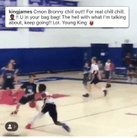 """Chill, Lol, and Memes: kingjames Cmon Bronny chill out!! For real chill chill.  !! U in your bag bag! The hell with what I'm talking  about, keep going!! Lol. Young King """"C'mon Bronny chill out!!"""" LeBron's reaction to Bronny doing the Shammgod then jumping from the free throw line!?! https://t.co/QPh3oTKLLx"""