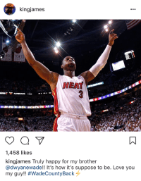 LeBron says goodbye to D-Wade. #WadeCountyBack ✊: kingjames  HEAT  1,458 likes  kingjames Truly happy for my brother  @dwyanewade!! It's how it's suppose to be. Love you  my guy!! LeBron says goodbye to D-Wade. #WadeCountyBack ✊
