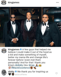 When those who inspire you look up to you too: kingjames  kingjames A few guys that helped me  believe I could make it out of the hood as  a kid and make something of myself,  better my mama life and change life's  forever before I even met them  personally! And for that I thank you  King's @diddy Hov @nas  MA #BlackExcellence  diddy  We thank you for inspiring us  @cbcathletes When those who inspire you look up to you too