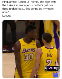 "Homie, Los Angeles Lakers, and Memes: KingJames: ""Listen Lil homie, ima sign with  the Lakers in free agency but let's get one  thing understood.. this gonna be my team  now.""  Lonzo:  2  uish  AKERS  BALL  LAL 112  MEMES @kingjames RUN IT!!! 😂"