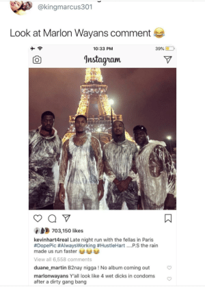 Anaconda, Dank, and Dicks: @kingmarcus301  Look at Marlon Wayans comment  10:33 PM  39% 0.0,  nstagnam.  703,150 likes  kevinhart4real Late night run with the fellas in Paris  #DopePic #AlwaysWorking #HustleHart PS the rain  made us run faster  View all 6,558 comments  duane_martin B2nay nigga ! No album coming out  marlonwayans Y'all look like 4 wet dicks in condoms  after a dirty gang bang 100% accurate by HRMisHere MORE MEMES