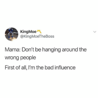 Tag a bad influence: KingMoeM  @KingMoeTheBoss  Mama: Don't be hanging around the  wrong people  First of all, l'm the bad influence Tag a bad influence