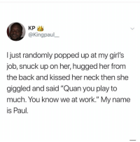 "Damn 😩: @Kingpaul  Ijust randomly popped up at my girl's  job, snuck up on her, hugged her from  the back and kissed her neck then she  giggled and said ""Quan you play to  much. You knoW we at Work. My name  is Paul Damn 😩"