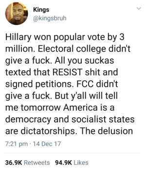 FACTS.: Kings  @kingsbrulh  Hillary won popular vote by 3  million. Electoral college didn't  give a fuck. All you suckas  texted that RESIST shit and  signed petitions. FCC didn't  give a fuck. But y'all will tell  me tomorrow America is a  democracy and socialist states  are dictatorships. The delusion  7:21 pm 14 Dec 17  36.9K Retweets 94.9K Likes FACTS.