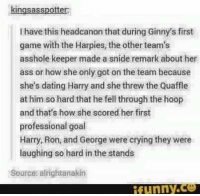 Ass, Crying, and Dating: kingsasspotter  l have this headcanon that during Ginny's first  game with the Harpies, the other team's  asshole keeper made a sníde remark about her  ass or how she only got on the team because  she's dating Harry and she threw the Quaffle  at him so hard that he fell through the hoop  and that's how she scored her first  professional goal  Harry, Ron, and George were crying they were  laughing so hard in the stands  Sources alrightanakin  ifunny.ce