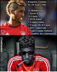 Memes, Old, and 🤖: Kingsley Coman  At 20 Years Old  2x Bundesliga  1 Serie A  2x Ligue 1  1 DFB-Pokal  1 Coppa Italia  1 Coupe de la Ligue  1 DFL-Supercup  1 Supercoppa Italiana  1 Trophée des champions Kingsley Coman! 😎🔥🙌🏻