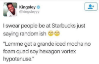 "Charlie, Memes, and Starbucks: Kingsley  @kingsley yy  I swear people be at Starbucks just  saying random ish  ""Lemme get a grande iced mocha no  foam quad soy hexagon vortex  hypotenuse."" Submitted by Charlie Gregor"