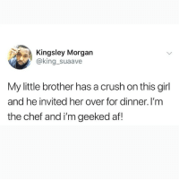 @epicfunnypage is literally the funniest page 😂: Kingsley Morgan  @king_suaave  My little brother has a crush on this girl  and he invited her over for dinner. I'm  the chef and i'm geeked af! @epicfunnypage is literally the funniest page 😂