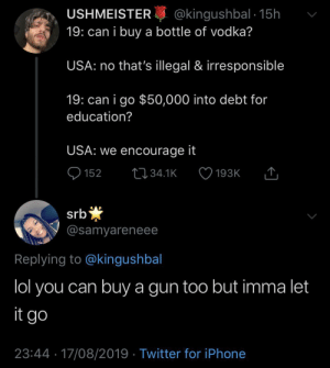 Dank, Iphone, and Lol: @kingushbal 15h  19: can i buy a bottle of vodka?  USHMEISTER  USA: no that's illegal & irresponsible  19: can i go $50,000 into debt for  education?  USA: we encourage it  152  L34.1K  193K  *  @samyareneee  srb  Replying to @kingushbal  lol you can buy a gun too but imma let  it go  23:44 17/08/2019 Twitter for iPhone You can get a revolver but not a Corona by KingPZe MORE MEMES
