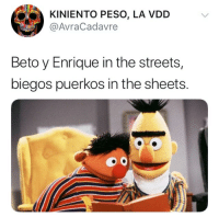 Streets, The Streets, and Street: KINIENTO PESO, LA VDD  @AvraCadavre  Beto y Enrique in the streets,  biegos puerkos in the sheets. (B)esame Street