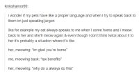 """jargon: kinkshalmer69:  i wonder if my pets have like a proper language and when i try to speak back to  them im just speaking jargon  like for example my cat always speaks to me when l come home and i meow  back to her and she'll meow again & even though i don't think twice about it to  her it's probably a situation where it's like  her, meowing: """"im glad you're home""""  me, meowing back: """"tax benefits""""  her, meowing: """"why do u always do this"""""""