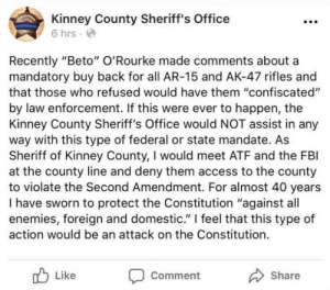 """Fbi, Access, and Constitution: Kinney County Sheriff's Office  6 hrs  Recently """"Beto"""" O'Rourke made comments about a  mandatory buy back for all AR-15 and AK-47 rifles and  that those who refused would have them """"confiscated""""  by law enforcement. If this were ever to happen, the  Kinney County Sheriff's Office would NOT assist in any  way with this type of federal or state mandate. As  Sheriff of Kinney County, I would meet ATF and the FBI  at the county line and deny them access to the county  to violate the Second Amendment. For almost 40 years  I have sworn to protect the Constitution """"against all  enemies, foreign and domestic.""""   feel that this type of  action would be an attack on the Constitution.  Like  Comment  Share Because I AM THE LAW"""