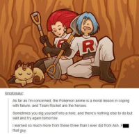Ash, Pokemon, and Holes: kinokos  As far as I'm concerned, the Pokemon anime is a moral lesson in coping  with failure, and Team Rocket are the heroes.  Sometimes you dig yourself into a hole, and there's nothing else to do but  wait and try again tomorrow.  I learned so much more from these three than lever did from Ash. F  that guy. The real Pokémon story.