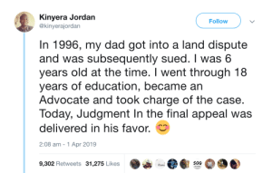 The power of education: Kinyera Jordan  @kinyerajordan  Follow  In 1996, my dad got into a land dispute  and was subsequently sued. I was 6  years old at the time. I went through 18  years of education, became an  Advocate and took charge of the case.  Today, Judgment In the final appeal was  delivered in his favor.  2:08 am -1 Apr 2019  9,302 Retweets 31,275 Likes  S0G  Essat The power of education